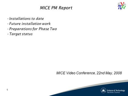 1 MICE PM Report Installations to date Future installation work Preparations for Phase Two Target status MICE Video Conference, 22nd May, 2008.
