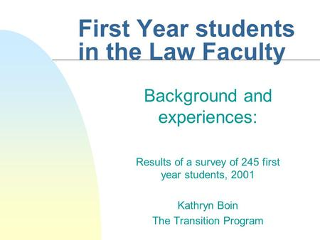 First Year students in the Law Faculty Background and experiences: Results of a survey of 245 first year students, 2001 Kathryn Boin The Transition Program.