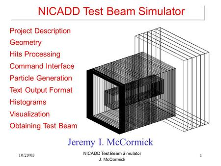 <strong>10</strong>/28/031 NICADD Test Beam Simulator J. McCormick Jeremy I. McCormick Project Description Geometry Hits Processing Command Interface Particle Generation.