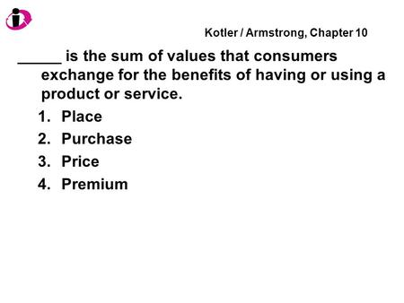 Kotler / Armstrong, Chapter 10 _____ is the sum of values that consumers exchange for the benefits of having or using a product or service. 1.Place 2.Purchase.