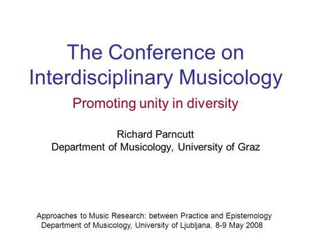 The Conference on Interdisciplinary Musicology Promoting unity in diversity Richard Parncutt Department of Musicology, University of Graz Approaches to.