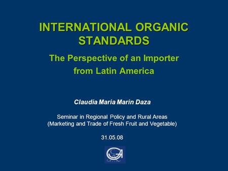 INTERNATIONAL ORGANIC STANDARDS The Perspective of an Importer from Latin America Claudia Maria Marin Daza Seminar in Regional Policy and Rural Areas (Marketing.