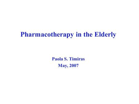 Pharmacotherapy in the Elderly Paola S. Timiras May, 2007.