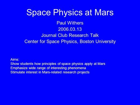 Space Physics at Mars Paul Withers 2006.03.13 Journal Club Research Talk Center for Space Physics, Boston University Aims: Show students how principles.