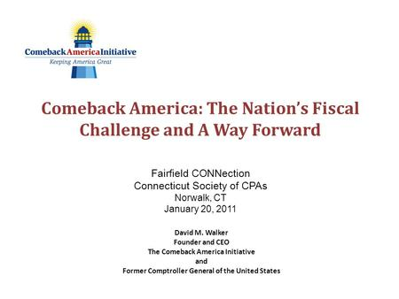 Comeback America: The Nation's Fiscal Challenge and A Way Forward Fairfield CONNection Connecticut Society of CPAs Norwalk, CT January 20, 2011 David M.