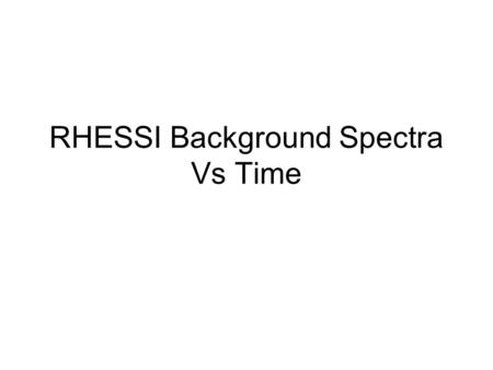 RHESSI Background Spectra Vs Time. Qlook_bck Spectra have 491 energy channels, 1/3 keV resolution from 3 to 100 keV, 1 keV from 100 to 300 keV. Accumulated.