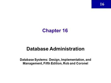 16 Chapter 16 Database Administration Database Systems: Design, Implementation, and Management, Fifth Edition, Rob and Coronel.