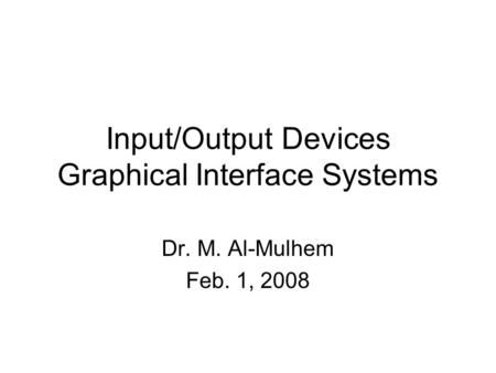 Input/Output Devices Graphical Interface Systems Dr. M. Al-Mulhem Feb. 1, 2008.