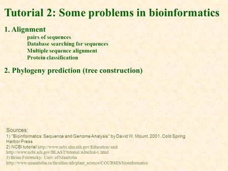 Tutorial 2: Some problems in bioinformatics 1. Alignment pairs of sequences Database searching for sequences Multiple sequence alignment Protein classification.