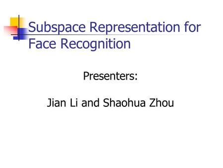 Subspace Representation for Face Recognition Presenters: Jian Li and Shaohua Zhou.