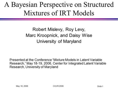 CILVR 2006 Slide 1 May 18, 2006 A Bayesian Perspective on Structured Mixtures of IRT Models Robert Mislevy, Roy Levy, Marc Kroopnick, and Daisy Wise University.