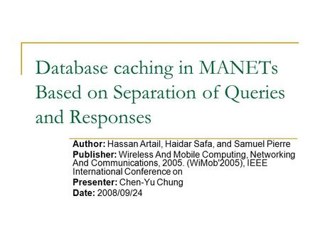Database caching in MANETs Based on Separation of Queries and Responses Author: Hassan Artail, Haidar Safa, and Samuel Pierre Publisher: Wireless And Mobile.