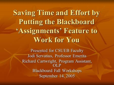 Saving Time and Effort by Putting the Blackboard 'Assignments' Feature to Work for You Presented for CSUEB Faculty Jodi Servatius, Professor Emerita Richard.