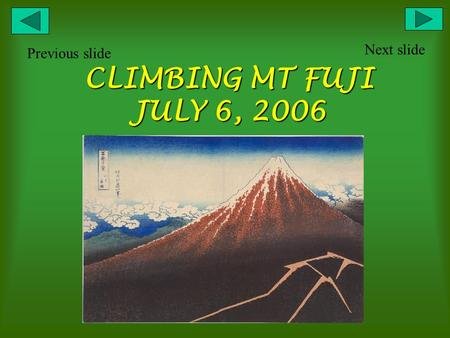 CLIMBING MT FUJI JULY 6, 2006 Next slide Previous slide.