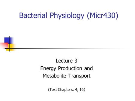 Bacterial Physiology (Micr430) Lecture 3 Energy Production and Metabolite Transport (Text Chapters: 4, 16)
