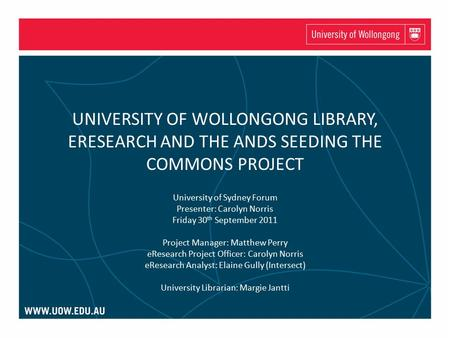 UNIVERSITY OF WOLLONGONG LIBRARY, ERESEARCH AND THE ANDS SEEDING THE COMMONS PROJECT University of Sydney Forum Presenter: Carolyn Norris Friday 30 th.