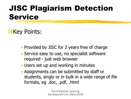 David Gardner, Learning Development Unit, March 2003 JISC Plagiarism Detection Service zKey Points:  Provided by JISC for 2 years free of charge  Service.