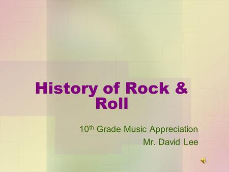 History of Rock & Roll 10 th Grade Music Appreciation Mr. David Lee.