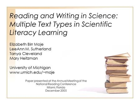 Reading and Writing in Science: Multiple Text Types in Scientific Literacy Learning Elizabeth Birr Moje LeeAnn M. Sutherland Tanya Cleveland Mary Heitzman.