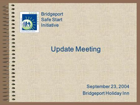 Bridgeport Safe Start Initiative Update Meeting September 23, 2004 Bridgeport Holiday Inn.