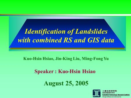 August 25, 2005 Kuo-Hsin Hsiao, Jin-King Liu, Ming-Fong Yu Speaker : Kuo-Hsin Hsiao Identification of Landslides with combined RS and GIS data.