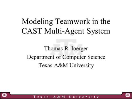 Modeling Teamwork in the CAST Multi-Agent System Thomas R. Ioerger Department of Computer Science Texas A&M University.