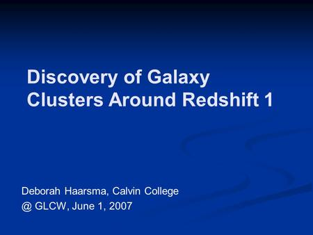 Discovery of Galaxy Clusters Around Redshift 1 Deborah Haarsma, Calvin GLCW, June 1, 2007.