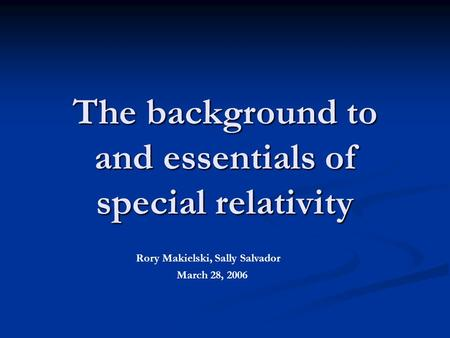 The background to and essentials of special relativity Rory Makielski, Sally Salvador March 28, 2006.