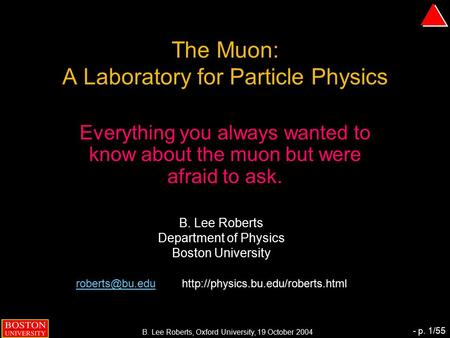 B. Lee Roberts, Oxford University, 19 October 2004 - p. 1/55 The Muon: A Laboratory for Particle Physics Everything you always wanted to know about the.