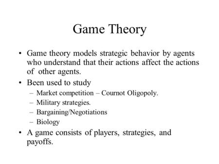 Game Theory Game theory models strategic behavior by agents who understand that their actions affect the actions of other agents. Been used to study –Market.