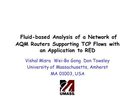 Fluid-based Analysis of a Network of AQM Routers Supporting TCP Flows with an Application to RED Vishal Misra Wei-Bo Gong Don Towsley University of Massachusetts,