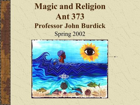 Magic and Religion Ant 373 Professor John Burdick Spring 2002.