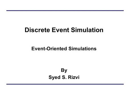 Discrete Event Simulation Event-Oriented Simulations By Syed S. Rizvi.