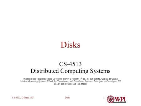 DisksCS-4513, D-Term 20071 Disks CS-4513 Distributed Computing Systems (Slides include materials from Operating System Concepts, 7 th ed., by Silbershatz,