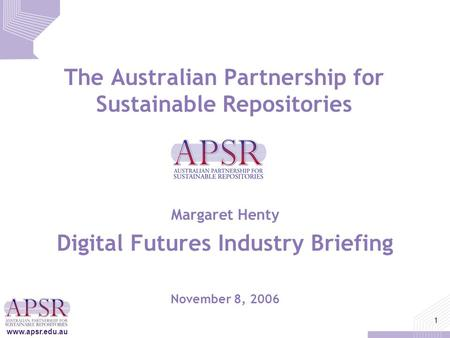 Www.apsr.edu.au 1 The Australian Partnership for Sustainable Repositories Margaret Henty Digital Futures Industry Briefing November 8, 2006.