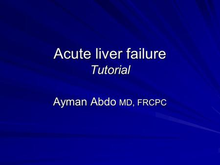 Acute liver failure Tutorial Ayman Abdo MD, FRCPC.