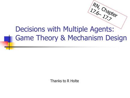 Decisions with Multiple Agents: Game Theory & Mechanism Design Thanks to R Holte RN, Chapter 17.6– 17.7.