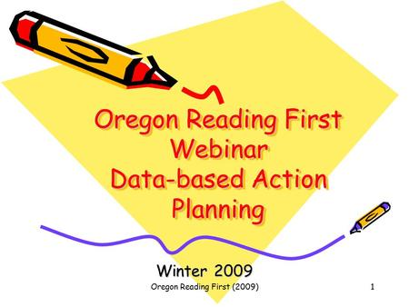 Oregon Reading First (2009)1 Oregon Reading First Webinar Data-based Action Planning Winter 2009.