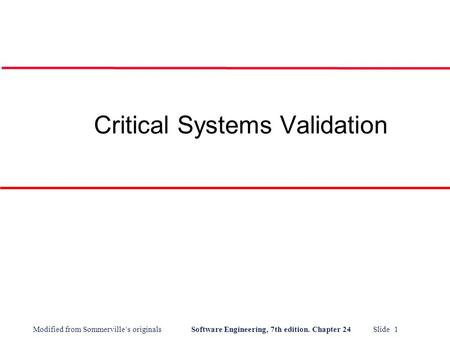 Modified from Sommerville's originals Software Engineering, 7th edition. Chapter 24 Slide 1 Critical Systems Validation.