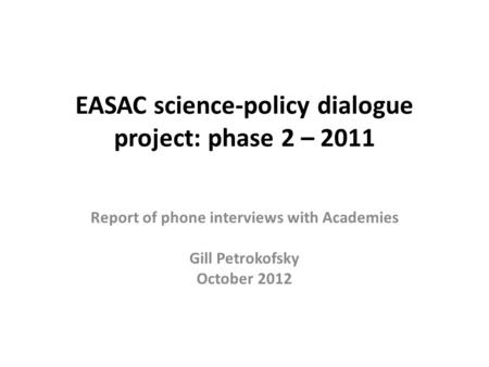 EASAC science-policy dialogue project: phase 2 – 2011 Report of phone interviews with Academies Gill Petrokofsky October 2012.