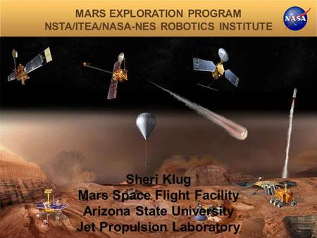 MARS EXPLORATION PROGRAM NSTA/ITEA/NASA-NES ROBOTICS INSTITUTE Sheri Klug Mars Space Flight Facility Arizona State University Jet Propulsion Laboratory.