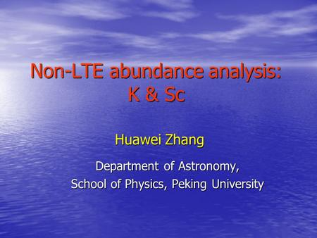 Non-LTE abundance analysis: K & Sc Huawei Zhang Department of Astronomy, School of Physics, Peking University.