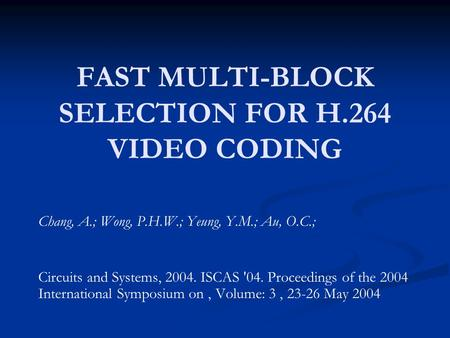 FAST MULTI-BLOCK SELECTION FOR H.264 VIDEO CODING Chang, A.; Wong, P.H.W.; Yeung, Y.M.; Au, O.C.; Circuits and Systems, 2004. ISCAS '04. Proceedings of.