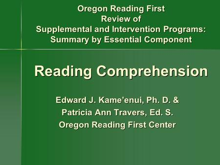 Oregon Reading First Review of Supplemental and Intervention Programs: Summary by Essential Component Reading Comprehension Edward J. Kame'enui, Ph. D.