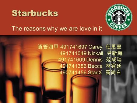 Starbucks The reasons why we are love in it Carey 任思瑩 資管四甲 491741697 Carey 任思瑩 Nickall 尹新瀚 491741049 Nickall 尹新瀚 Dennis 范成瑞 491741609 Dennis 范成瑞 Becca.