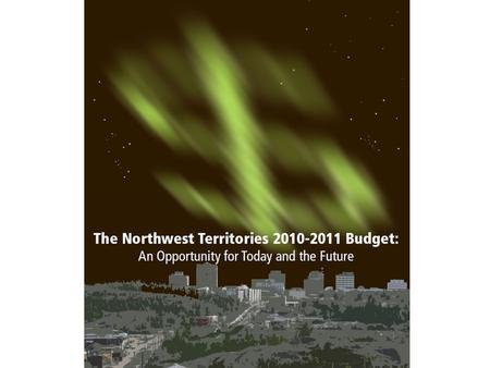 1. The Northwest Territories 2010-2011 Budget: An opportunity for Today and the Future Overview 1. Context: citizens' priorities, recession, long term.