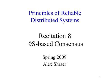 1 Principles of Reliable Distributed Systems Recitation 8 ◊S-based Consensus Spring 2009 Alex Shraer.
