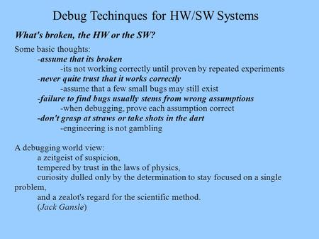 Debug Techinques for HW/SW Systems What's broken, the HW or the SW? Some basic thoughts: -assume that its broken -its not working correctly until proven.