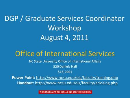 DGP / Graduate Services Coordinator Workshop August 4, 2011 Office of International Services NC State University Office of International Affairs 320 Daniels.