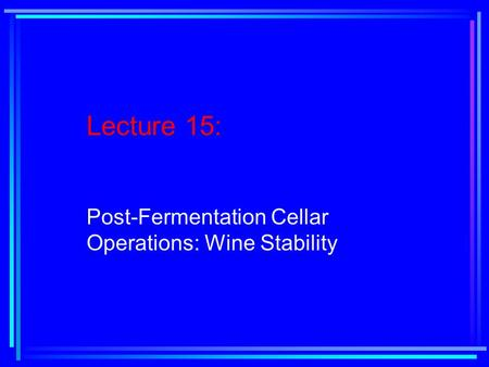 Lecture 15: Post-Fermentation Cellar Operations: Wine Stability.